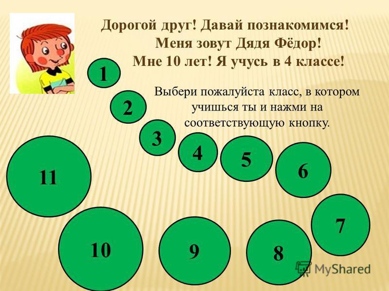 Дорогой друг! Давай познакомимся! Меня зовут Дядя Фёдор! Мне 10 лет! Я учусь в 4 классе! 1 Выбери пожалуйста класс, в котором учишься ты и нажми на соответствующую кнопку. 2 3 4 5 8 6 7 9 10 11