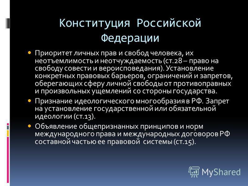 Конституция Российской Федерации Приоритет личных прав и свобод человека, их неотъемлемость и неотчуждаемость (ст.28 – право на свободу совести и вероисповедания). Установление конкретных правовых барьеров, ограничений и запретов, оберегающих сферу л