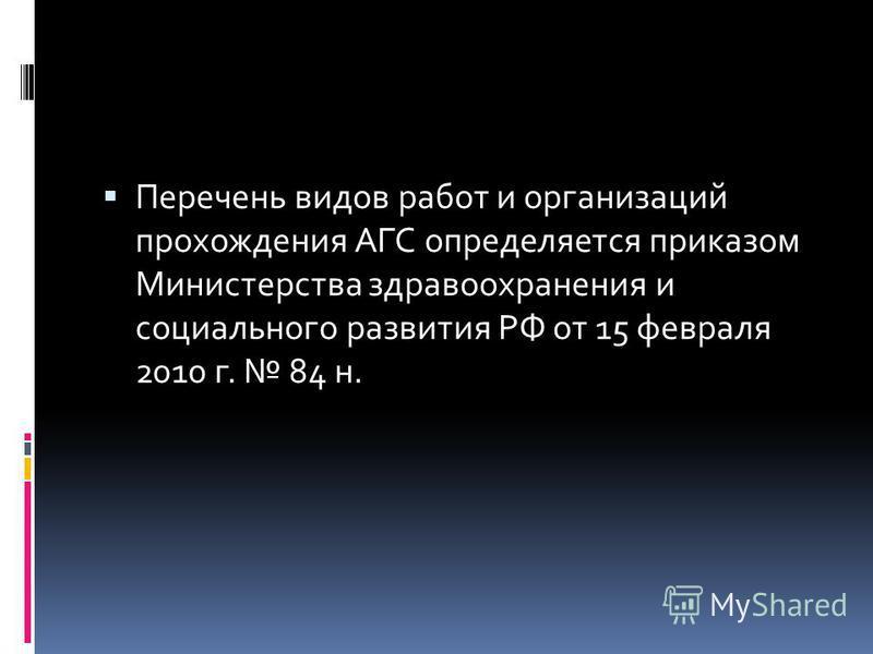 Перечень видов работ и организаций прохождения АГС определяется приказом Министерства здравоохранения и социального развития РФ от 15 февраля 2010 г. 84 н.