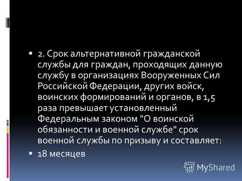 2. Срок альтернативной гражданской службы для граждан, проходящих данную службу в организациях Вооруженных Сил Российской Федерации, других войск, воинских формирований и органов, в 1,5 раза превышает установленный Федеральным законом