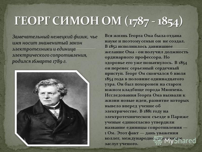 Замечательный немецкий физик, чье имя носит знаменитый закон электротехники и единица электрического сопротивления, родился 16 марта 1789 г. Вся жизнь Георга Ома была отдана науке и поэтому семьи он не создал. В 1852 исполнилось давнишнее желание Ома
