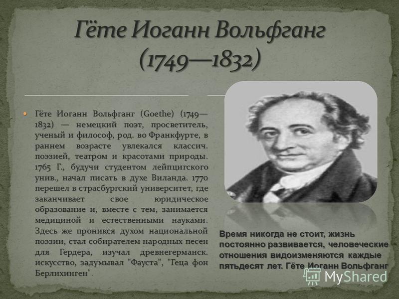 Время никогда не стоит, жизнь постоянно развивается, человеческие отношения видоизменяются каждые пятьдесят лет. Гёте Иоганн Вольфганг Гёте Иоганн Вольфганг (Goethe) (1749 1832) немецкий поэт, просветитель, ученый и философ, род. во Франкфурте, в ран