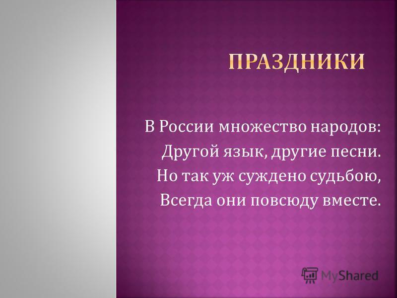 В России множество народов : Другой язык, другие песни. Но так уж суждено судьбою, Всегда они повсюду вместе.