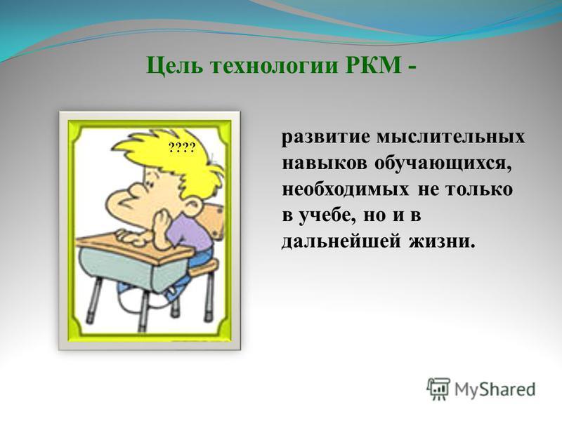 Цель технологии РКМ - развитие мыслительных навыков обучающихся, необходимых не только в учебе, но и в дальнейшей жизни. ????