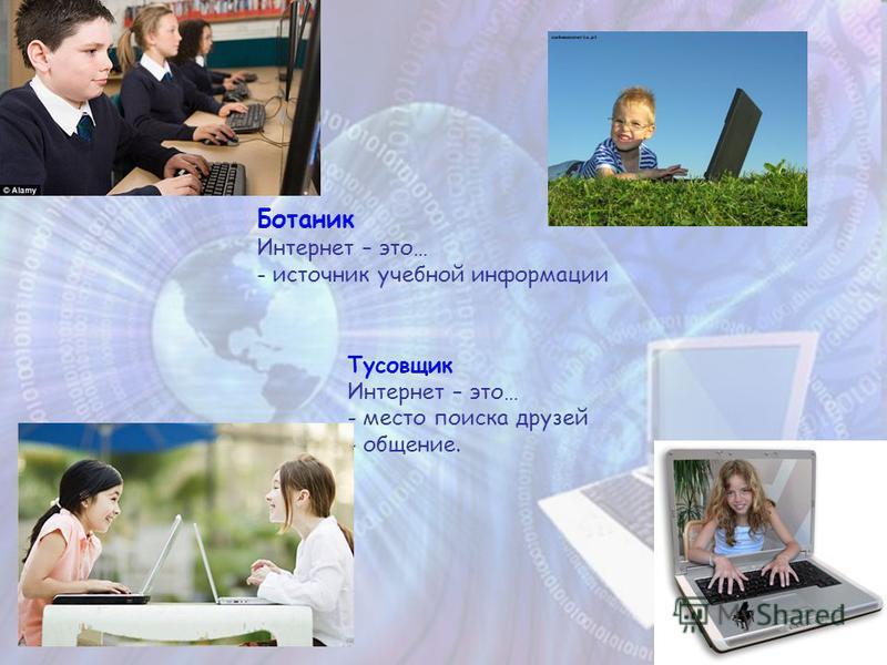 Ботаник Интернет – это… - источник учебной информации Тусовщик Интернет – это… - место поиска друзей - общение.