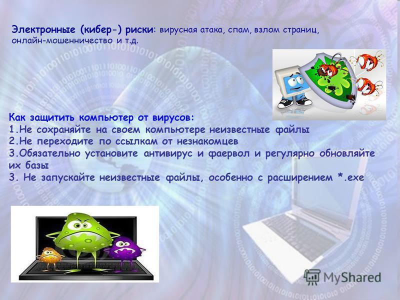 Электронные (кибер-) риски: вирусная атака, спам, взлом страниц, онлайн-мошенничество и т.д. Как защитить компьютер от вирусов: 1. Не сохраняйте на своем компьютере неизвестные файлы 2. Не переходите по ссылкам от незнакомцев 3. Обязательно установит