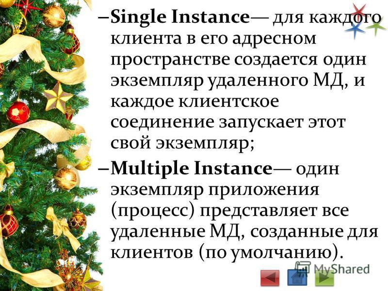 – Single Instance для каждого клиента в его адресном пространстве создается один экземпляр удаленного МД, и каждое клиентское соединение запускает этот свой экземпляр; – Multiple Instance один экземпляр приложения (процесс) представляет все удаленные