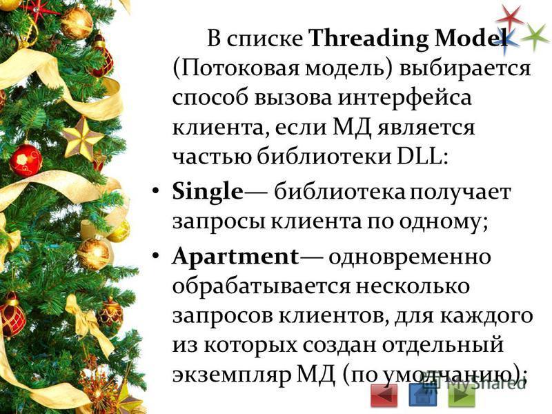 В списке Threading Model (Потоковая модель) выбирается способ вызова интерфейса клиента, если МД является частью библиотеки DLL: Single библиотека получает запросы клиента по одному; Apartment одновременно обрабатывается несколько запросов клиентов,