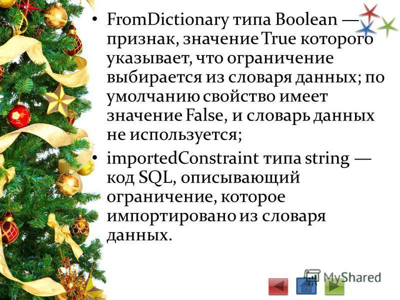 FromDictionary типа Boolean признак, значение True которого указывает, что ограничение выбирается из словаря данных; по умолчанию свойство имеет значение False, и словарь данных не используется; importedConstraint типа string код SQL, описывающий огр