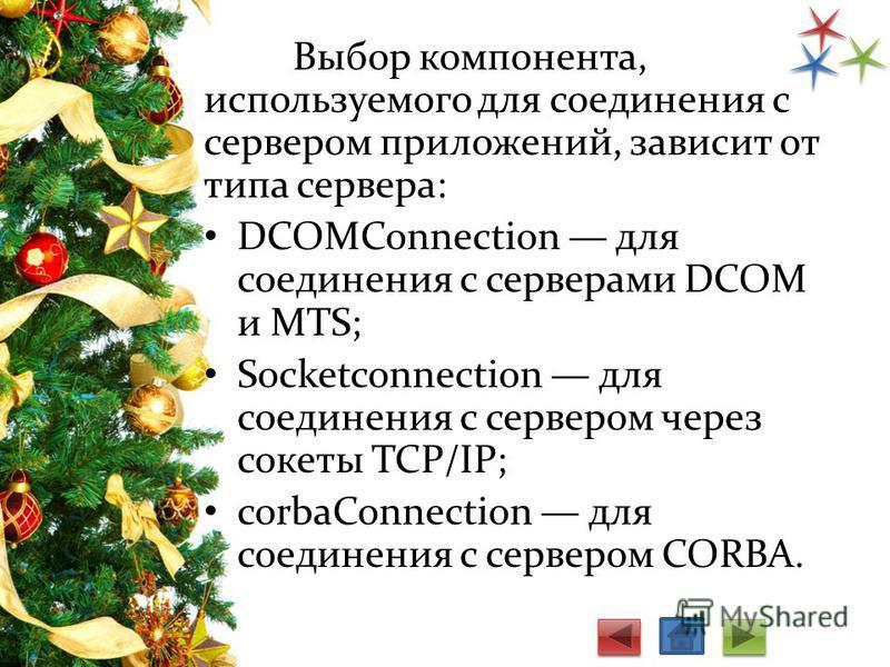 Выбор компонента, используемого для соединения с сервером приложений, зависит от типа сервера: DCOMConnection для соединения с серверами DCOM и MTS; Socketconnection для соединения с сервером через сокеты TCP/IP; corbaConnection для соединения с сер