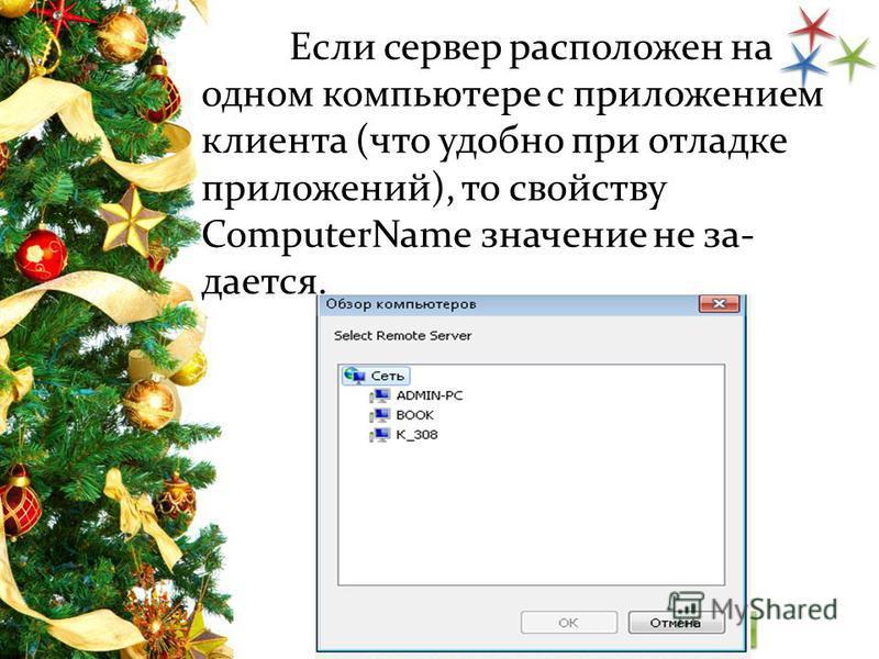 Если сервер расположен на одном компьютере с приложением клиента (что удобно при отладке приложений), то свойству ComputerName значение не за дается.