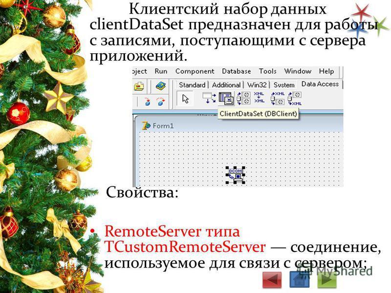 Клиентский набор данных clientDataSet предназначен для работы с записями, поступающими с сервера приложений. Cвойства: RemoteServer типа TCustomRemoteServer соединение, используемое для связи с сервером;