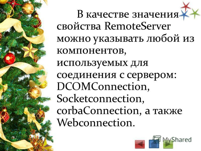 В качестве значения свойства RemoteServer можно указывать любой из компо­нентов, используемых для соединения с сервером: DCOMConnection, Socketconnection, corbaConnection, а также Webconnection.