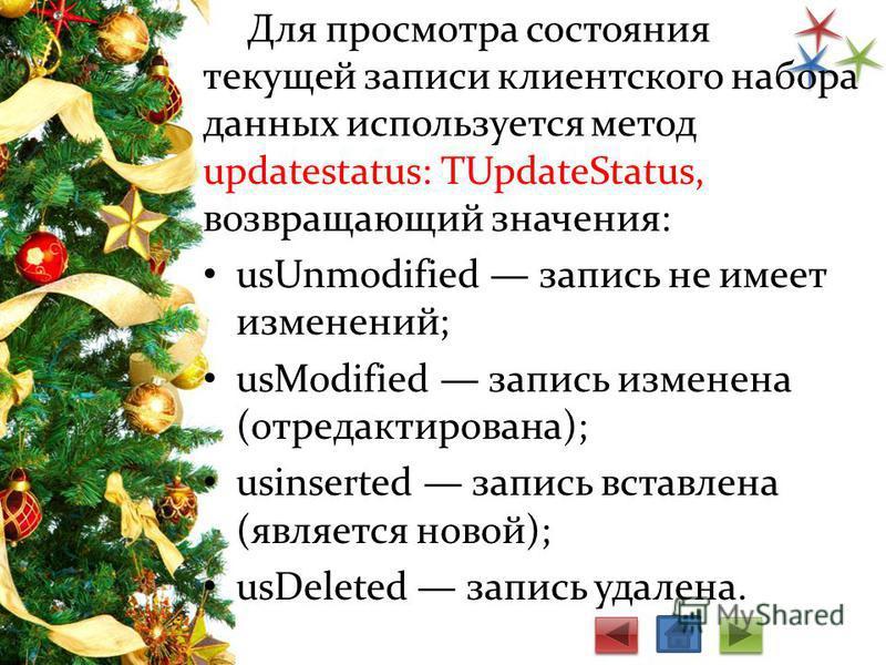 Для просмотра состояния текущей записи клиентского набора данных используется метод updatestatus: TUpdateStatus, возвращающий значения: usUnmodified запись не имеет изменений; usModified запись изменена (отредактирована); usinserted запись вставлена