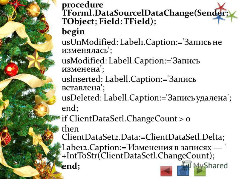 procedure TForml.DataSourcelDataChange(Sender: TObject; Field: TField); begin usUnModified: Label1.Caption:='Запись не изменялась'; usModified: Labell.Caption:=Зaпись изменена'; uslnserted: Labell.Caption:='Запись вставлена'; usDeleted: Labell.Captio