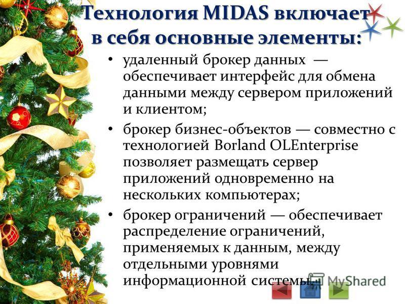 Технология MIDAS включает в себя основные элементы: удаленный брокер данных обеспечивает интерфейс для обмена данными между сервером приложений и клиентом; брокер бизнес-объектов совместно с технологией Borland OLEnterprise позволяет размещать сервер