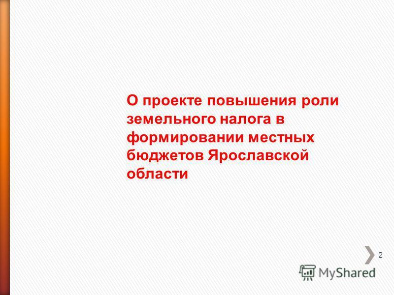 2 О проекте повышения роли земельного налога в формировании местных бюджетов Ярославской области