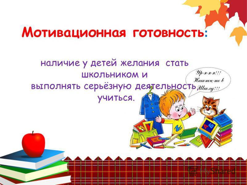 Мотивационная готовность : наличие у детей желания стать школьником и выполнять серьёзную деятельность, учиться.
