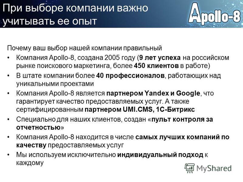 При выборе компании важно учитывать ее опыт Почему ваш выбор нашей компании правильный Компания Apollo-8, создана 2005 году (9 лет успеха на российском рынке поискового маркетинга, более 450 клиентов в работе) В штате компании более 40 профессионалов