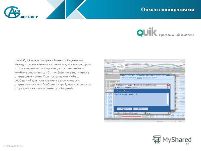 13 ООО «АЛОР +» Обмен сообщениями В webQUIK предусмотрен обмен сообщениями между пользователями системы и администратором. Чтобы отправить сообщение, достаточно нажать комбинацию клавиш «Ctrl»+«Enter» и ввести текст в открывшемся окне. При поступлени