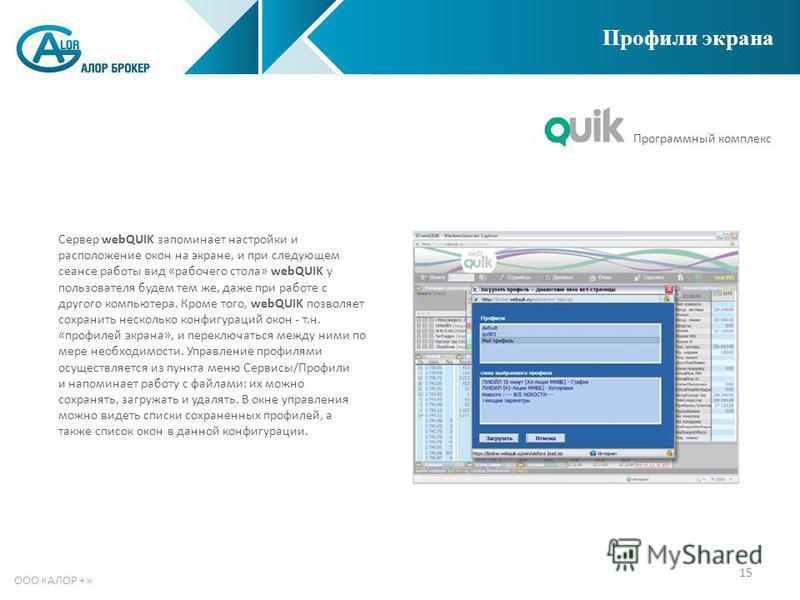 15 ООО «АЛОР +» Профили экрана Сервер webQUIK запоминает настройки и расположение окон на экране, и при следующем сеансе работы вид «рабочего стола» webQUIK у пользователя будем тем же, даже при работе с другого компьютера. Кроме того, webQUIK позвол