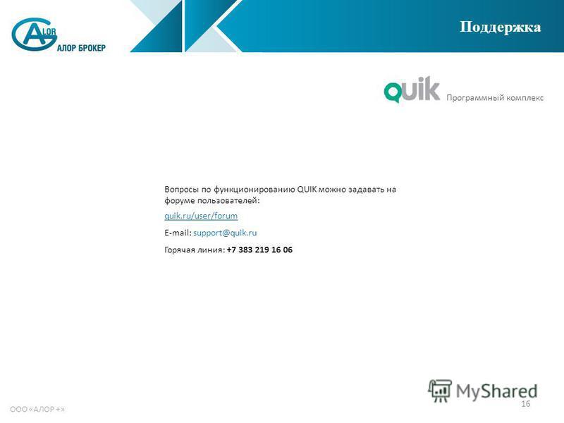 16 ООО «АЛОР +» Поддержка Программный комплекс Вопросы по функционированию QUIK можно задавать на форуме пользователей: quik.ru/user/forum E-mail: support@quik.ru Горячая линия: +7 383 219 16 06