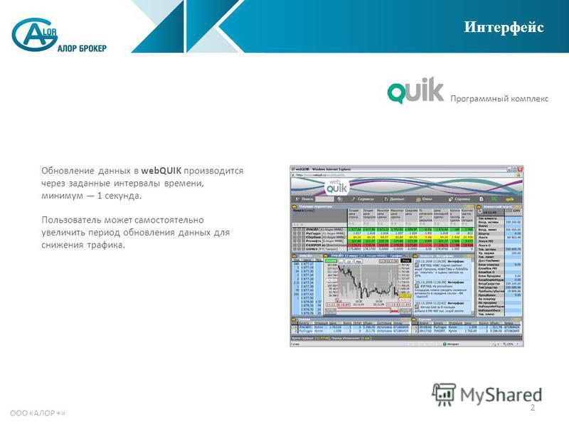 2 ООО «АЛОР +» Интерфейс Обновление данных в webQUIK производится через заданные интервалы времени, минимум 1 секунда. Пользователь может самостоятельно увеличить период обновления данных для снижения трафика. Программный комплекс
