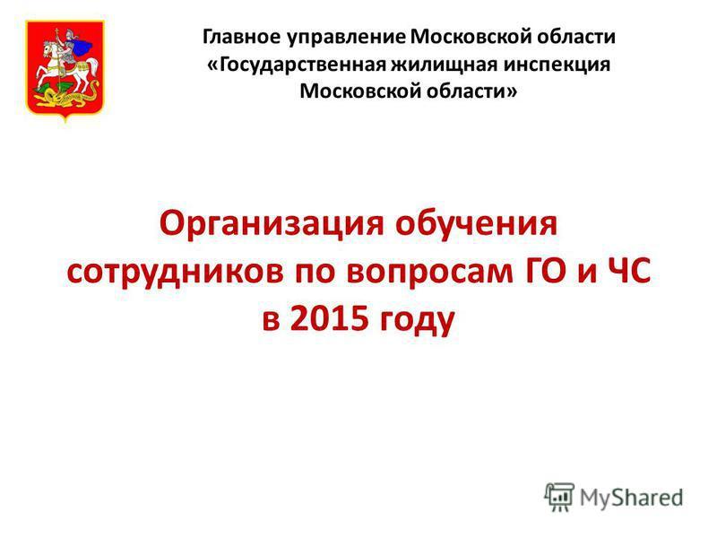 Организация обучения сотрудников по вопросам ГО и ЧС в 2015 году Главное управление Московской области «Государственная жилищная инспекция Московской области»