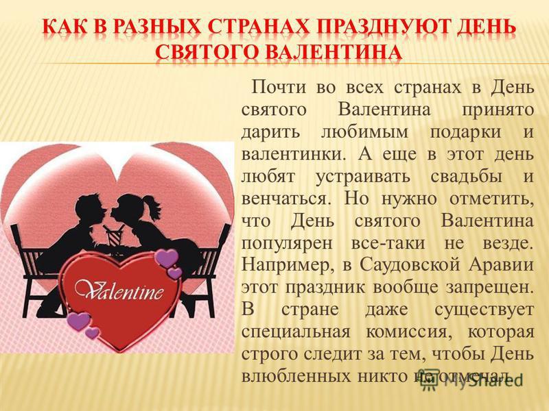 Почти во всех странах в День святого Валентина принято дарить любимым подарки и валентинки. А еще в этот день любят устраивать свадьбы и венчаться. Но нужно отметить, что День святого Валентина популярен все-таки не везде. Например, в Саудовской Арав