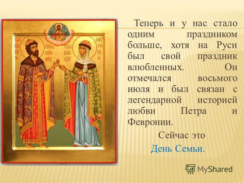 Теперь и у нас стало одним праздником больше, хотя на Руси был свой праздник влюбленных. Он отмечался восьмого июля и был связан с легендарной историей любви Петра и Февронии. Сейчас это День Семьи.