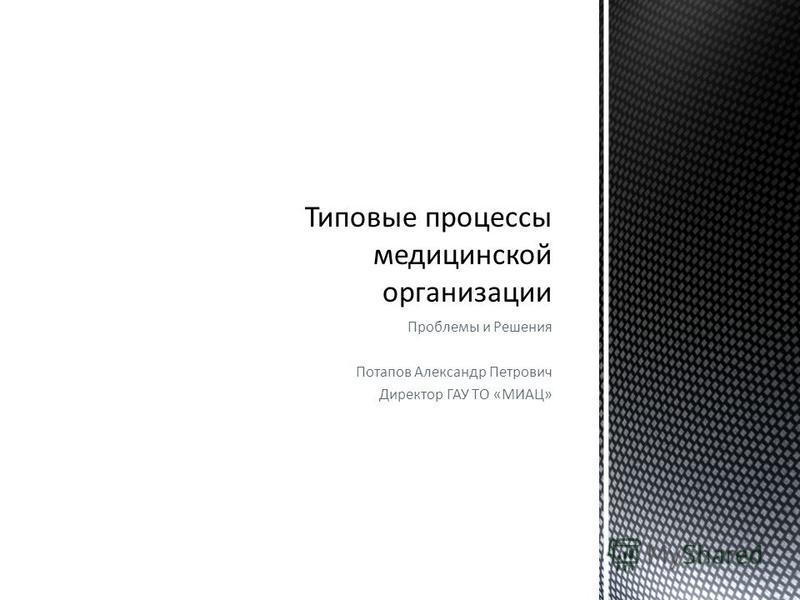 Проблемы и Решения Потапов Александр Петрович Директор ГАУ ТО «МИАЦ»