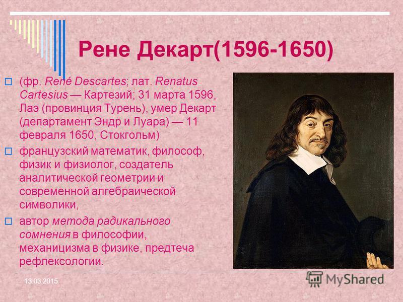 Рене Декарт(1596-1650) (фр. René Descartes; лат. Renatus Cartesius Картезий; 31 марта 1596, Лаэ (провинция Турень), умер Декарт (департамент Эндр и Луара) 11 февраля 1650, Стокгольм) французский математик, философ, физик и физиолог, создатель аналити