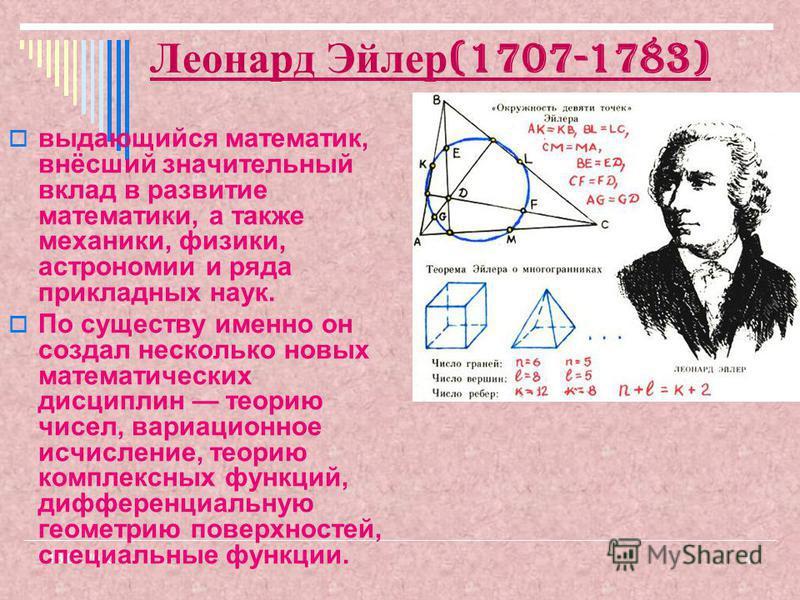 4 Леонард Эйлер (1707-1783) выдающийся математик, внёсший значительный вклад в развитие математики, а также механики, физики, астрономии и ряда прикладных наук. По существу именно он создал несколько новых математических дисциплин теорию чисел, вариа