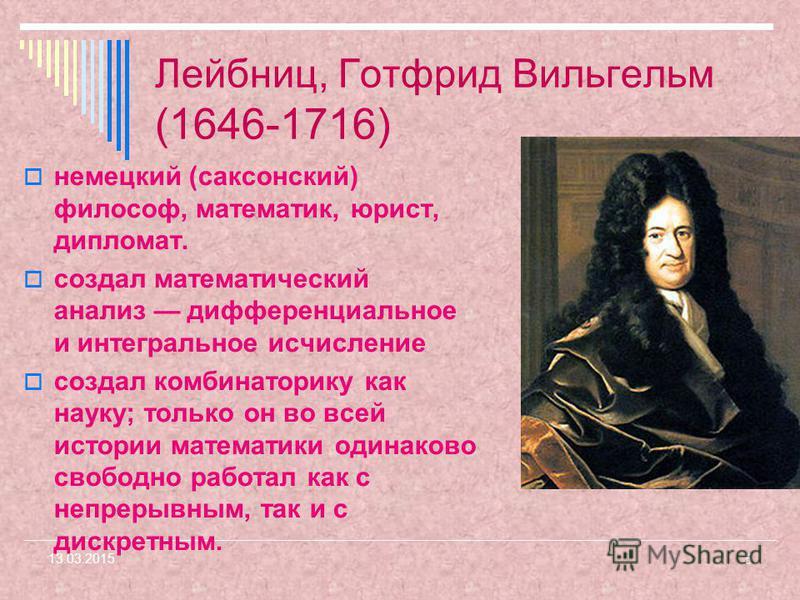 5 13.03.2015 Лейбниц, Готфрид Вильгельм (1646-1716) немецкий (саксонский) философ, математик, юрист, дипломат. создал математический анализ дифференциальное и интегральное исчисление создал комбинаторику как науку; только он во всей истории математик
