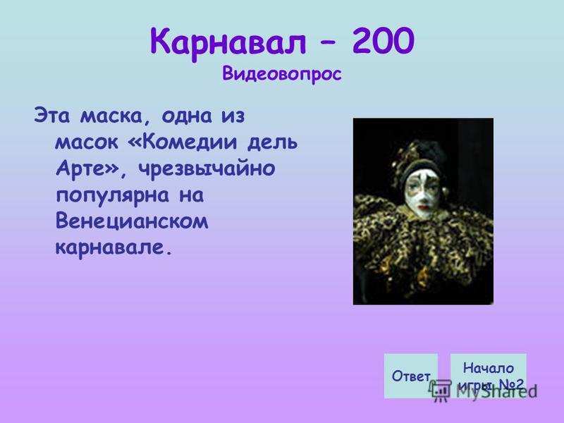Карнавал – 200 Видеовопрос Эта маска, одна из масок «Комедии дель Арте», чрезвычайно популярна на Венецианском карнавале. Начало игры 2 Ответ