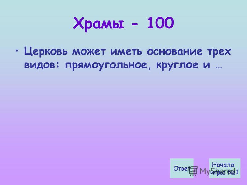 Храмы - 100 Церковь может иметь основание трех видов: прямоугольное, круглое и … Начало игры 1 Ответ