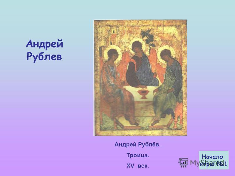 Андрей Рублёв. Троица. XV век. Начало игры 1 Андрей Рублев