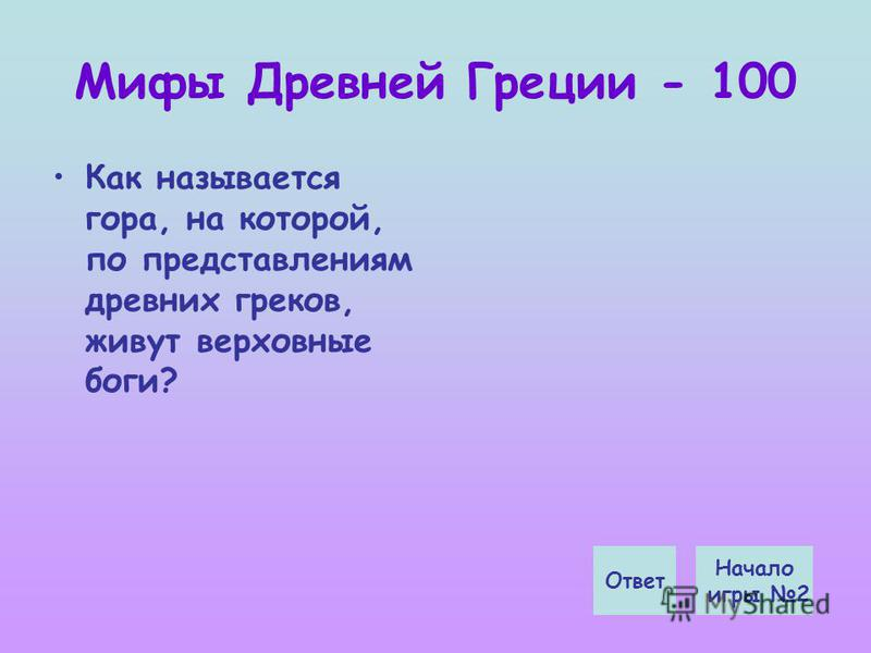 Мифы Древней Греции - 100 Как называется гора, на которой, по представлениям древних греков, живут верховные боги? Начало игры 2 Ответ