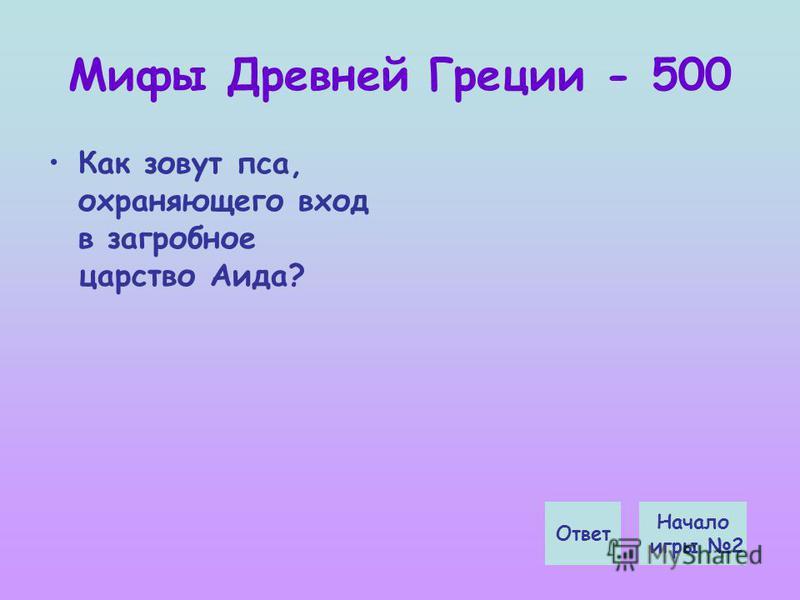 Мифы Древней Греции - 500 Как зовут пса, охраняющего вход в загробное царство Аида? Начало игры 2 Ответ