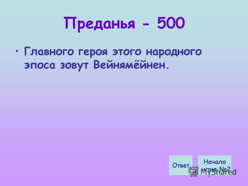 Преданья - 500 Главного героя этого народного эпоса зовут Вейнямёйнен. Начало игры 2 Ответ