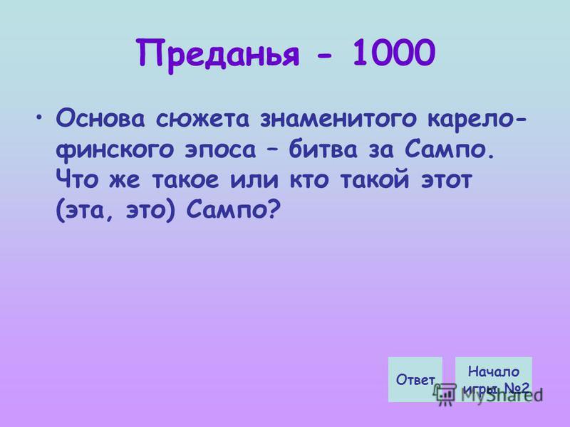 Преданья - 1000 Основа сюжета знаменитого карело- финского эпоса – битва за Сампо. Что же такое или кто такой этот (эта, это) Сампо? Начало игры 2 Ответ