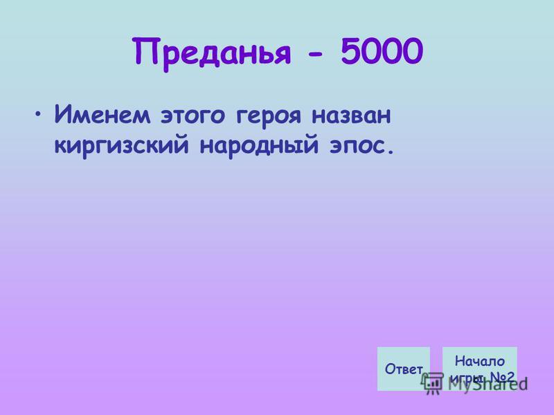 Преданья - 5000 Именем этого героя назван киргизский народный эпос. Начало игры 2 Ответ