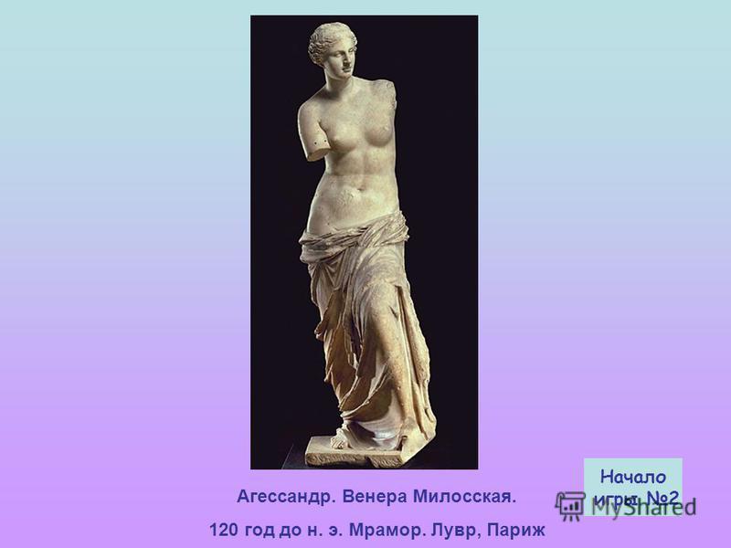 Агессандр. Венера Милосская. 120 год до н. э. Мрамор. Лувр, Париж Начало игры 2