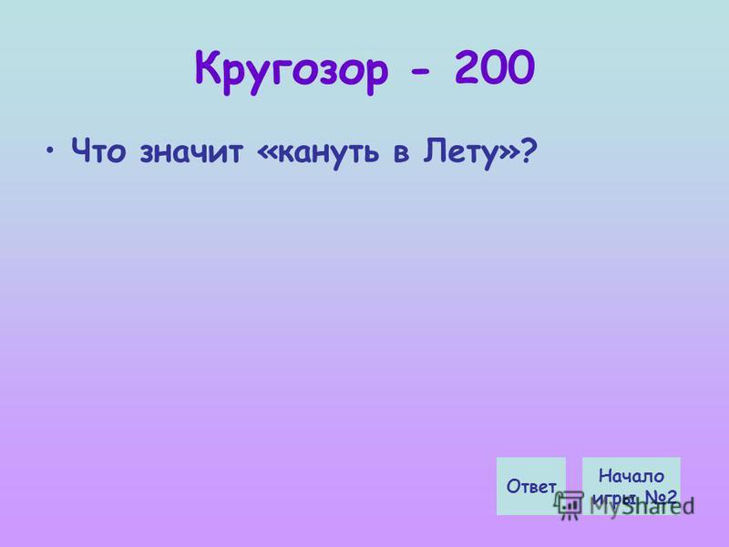 Кругозор - 200 Что значит «кануть в Лету»? Начало игры 2 Ответ