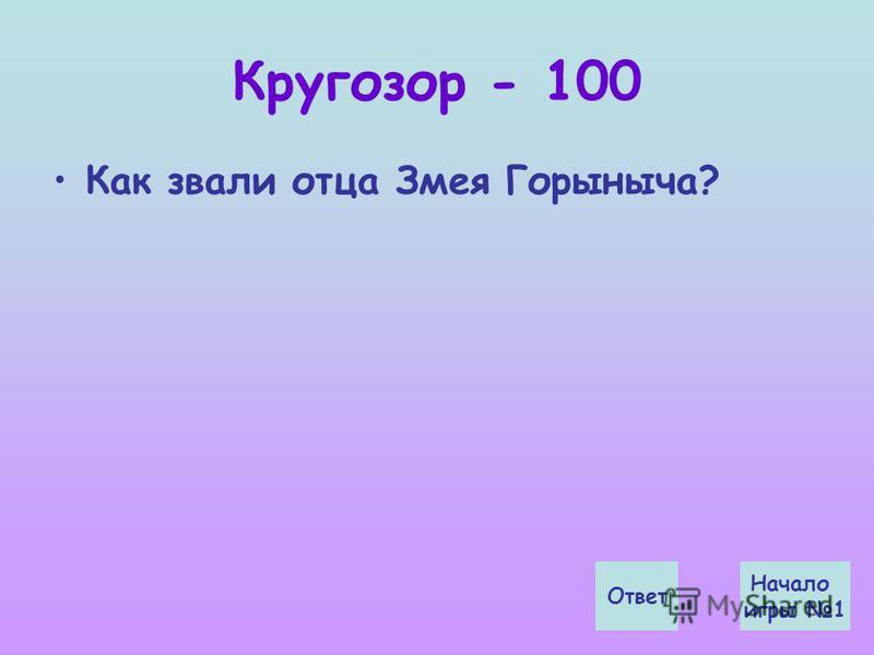 Кругозор - 100 Как звали отца Змея Горыныча? Ответ Начало игры 1
