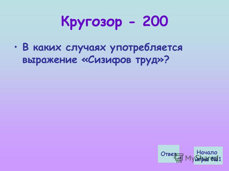 Кругозор - 200 В каких случаях употребляется выражение «Сизифов труд»? Ответ Начало игры 1