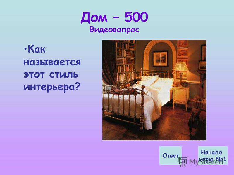 Дом – 500 Видеовопрос Как называется этот стиль интерьера? Ответ Начало игры 1