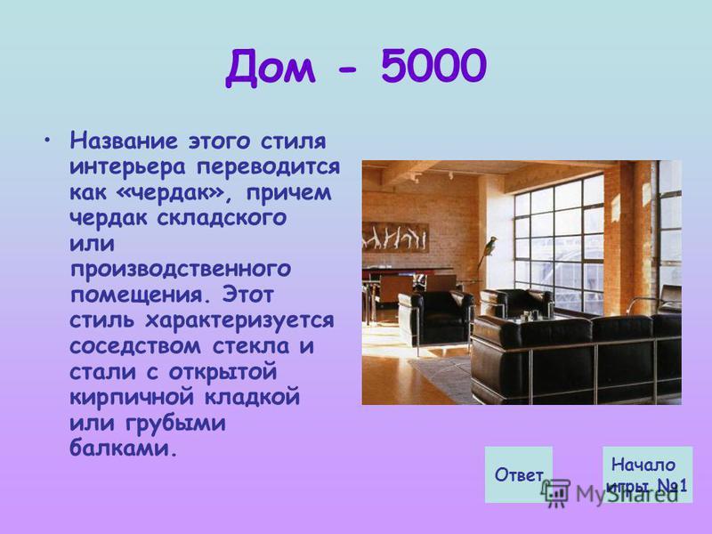 Дом - 5000 Название этого стиля интерьера переводится как «чердак», причем чердак складского или производственного помещения. Этот стиль характеризуется соседством стекла и стали с открытой кирпичной кладкой или грубыми балками. Ответ Начало игры 1