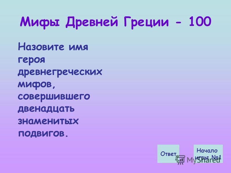 Мифы Древней Греции - 100 Ответ Начало игры 1 Назовите имя героя древнегреческих мифов, совершившего двенадцать знаменитых подвигов.