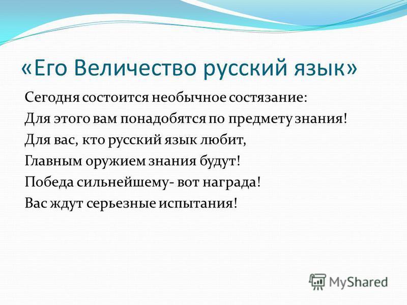 «Его Величество русский язык» Сегодня состоится необычное состязание: Для этого вам понадобятся по предмету знания! Для вас, кто русский язык любит, Главным оружием знания будут! Победа сильнейшему- вот награда! Вас ждут серьезные испытания!